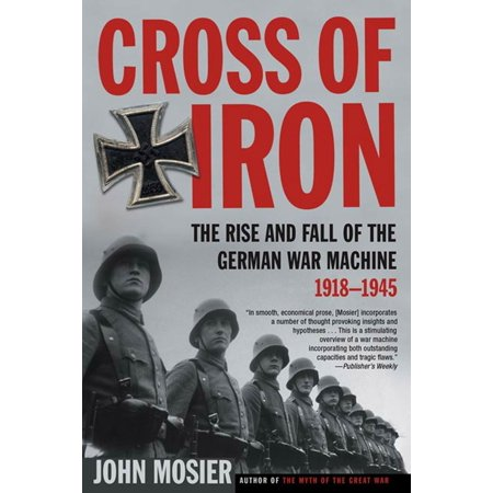Cross of Iron : The Rise and Fall of the German War Machine, 1918-1945