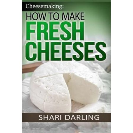 Cheesemaking  How To Make Fresh Cheeses  Making Artisan Fresh Cheeses  Using Them In Recipes And Pairing Them To Wine
