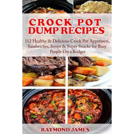 Crock Pot Dump Recipes: 112 Healthy & Delicious Crock Pot Appetizers, Sandwiches, Soups & Super Snacks for Busy People On a Budget! - eBook