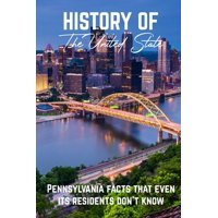 History Of The United State Pennsylvania Facts That Even Its Residents Don'T Know: Interesting Facts About Pennsylvania Colony (Paperback)