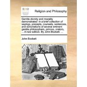 Gentile Divinity and Morality Demonstrated : In a Brief Collection of Sayings, Precepts, Counsels, Sentences, and Exhortations of Several Eminent Gentile Philosophers, Princes, Orators, ... a New Edition. by John Bockett. ...