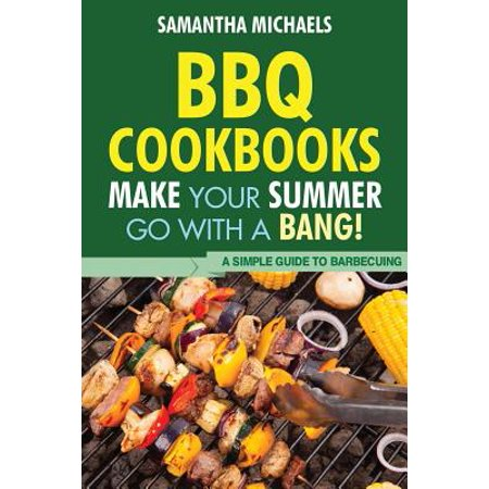 BBQ Cookbooks : Make Your Summer Go with a Bang! a Simple Guide to