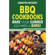 BBQ Cookbooks : Make Your Summer Go with a Bang! a Simple Guide to Barbecuing
