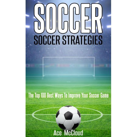 Soccer: Soccer Strategies: The Top 100 Best Ways To Improve Your Soccer Game - (Top 5 Best Gta Games)