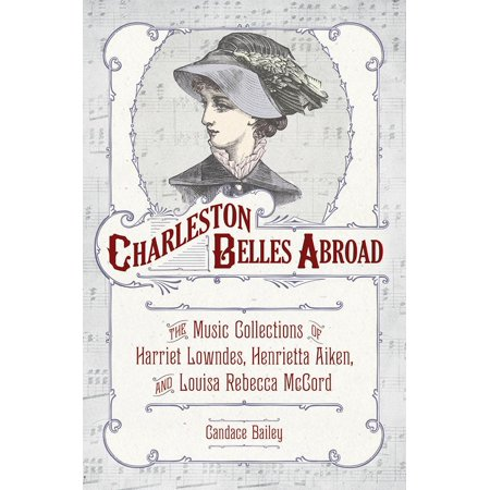Charleston Belles Abroad : The Music Collections of Harriett Lowndes, Henrietta Aiken, and Louisa Rebecca McCord