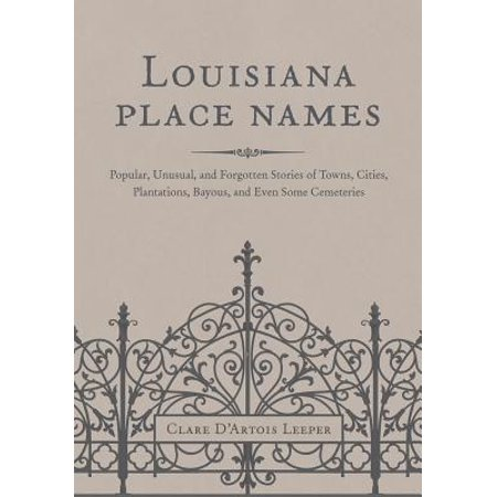 Louisiana Place Names : Popular, Unusual, and Forgotten Stories of Towns, Cities, Plantations, Bayous, and Even Some