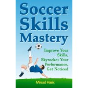 Soccer Skills Mastery : Improve Your Skills, Skyrocket Your Performance, Get Noticed