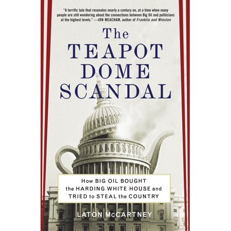 The Teapot Dome Scandal : How Big Oil Bought the Harding White House and Tried to Steal the
