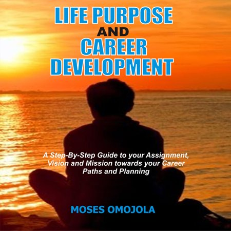 Life Purpose And Career Development: A Step-By-Step Guide To Your Assignment, Vision And Mission Towards Your Career Paths And Planning -