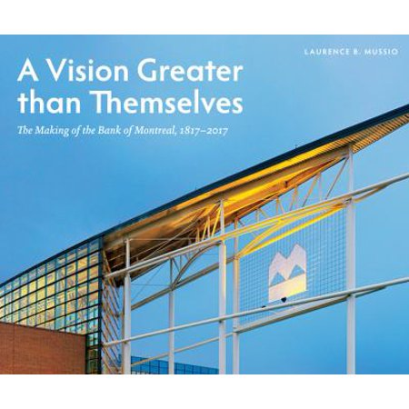 A Vision Greater Than Themselves  The Making Of The Bank Of Montreal  1817 2017