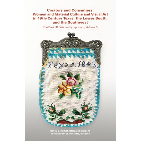Creators and Consumers : Women and Material Culture and Visual Art in 19th-Century Texas, the Lower South, and the