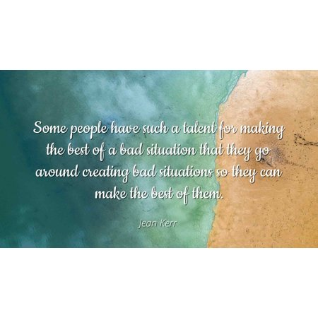 Jean Kerr - Some people have such a talent for making the best of a bad situation that they go around creating bad situations so they can make the best of - Famous Quotes Laminated POSTER PRINT