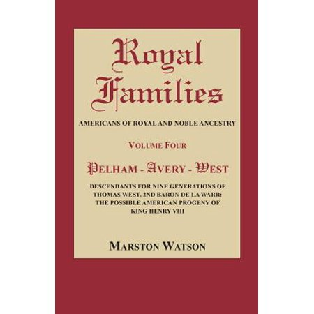 Royal Families : Americans of Royal and Noble Ancestry, Volume Four: Pelham-Avery-West: Descendants for Nine Generations of Thomas West, 2nd Baron de la Warr: The Possible American Progeny of King Henry