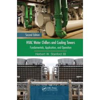HVAC Water Chillers and Cooling Towers : Fundamentals, Application, and Operation, Second Edition