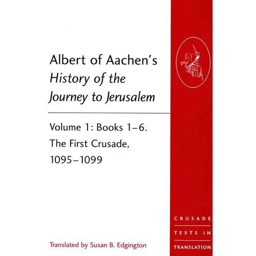 Albert of Aachen's History of the Journey to Jerusalem: Books 1-6, The First Crusade, 1095-1099