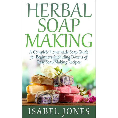 Herbal Soap Making: A Complete Homemade Soap Guide for Beginners, Including Dozens of Easy Soap Making Recipes -