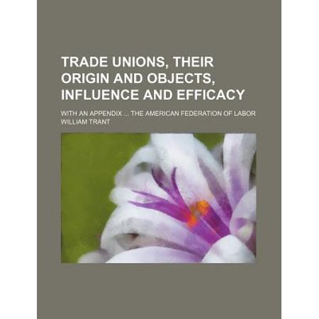 Trade Unions, Their Origin and Objects, Influence and Efficacy; With an Appendix the American Federation of Labor