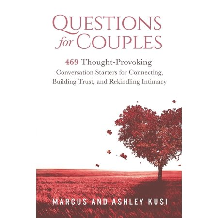 Questions for Couples : 469 Thought-Provoking Conversation Starters for Connecting, Building Trust, and Rekindling