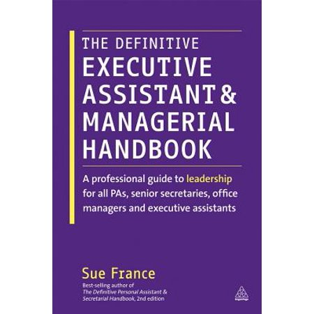 The Definitive Executive Assistant and Managerial Handbook : A Professional Guide to Leadership for All Pas, Senior Secretaries, Office Managers and Executive