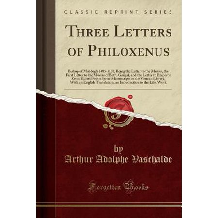 Three Letters of Philoxenus : Bishop of Mabbogh (485-519), Being the Letter to the Monks, the First Letter to the Monks of Beth-Gaugal, and the Letter to Emperor Zeno; Edited from Syriac Manuscripts in the Vatican Library, with an English Translation, an