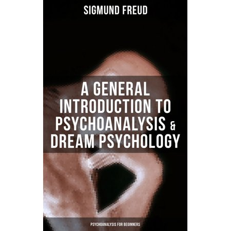 A General Introduction to Psychoanalysis & Dream Psychology (Psychoanalysis for Beginners) - (Introduction To Sigmund Freud Theory On Dreams)
