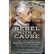 Rebel with a Cause : The Life and Times of Sarah Benett, 1850-1924, Social Reformer and Suffragette