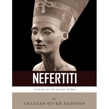Legends of the Ancient World: The Life and Legacy of Queen Nefertiti - eBook