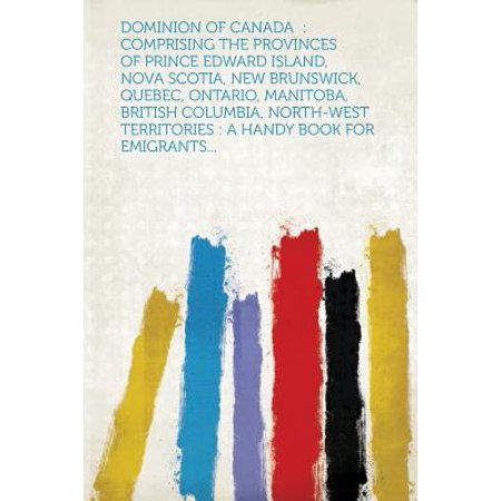 Dominion of Canada : Comprising the Provinces of Prince Edward Island, Nova Scotia, New Brunswick, Quebec, Ontario, Manitoba, British Colum ()