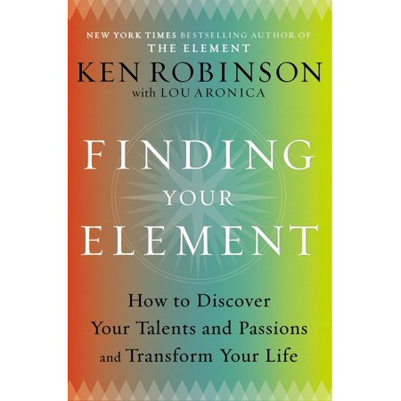 Finding Your Element : How to Discover Your Talents and Passions and Transform Your Life The  New York Times -bestselling author of  The Element  gives readers an inspirational and practical guide to self-improvement, happiness, creativity, and personal transformation.