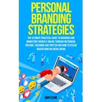Personal Branding Strategies : The Ultimate Practical Guide to Branding And Marketing Yourself Online Through Instagram, YouTube, Facebook and Twitter And How To Utilize Advertising on Social Media