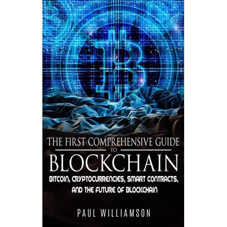 The First Comprehensive Guide To Blockchain: Bitcoin, Cryptocurrencies, Smart Contracts, and the Future of Blockchain -