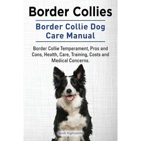 Border Collies. Border Collie Dog Care Manual. Border Collie Temperament, Pros and Cons, Health, Care, Training, Costs and Medical