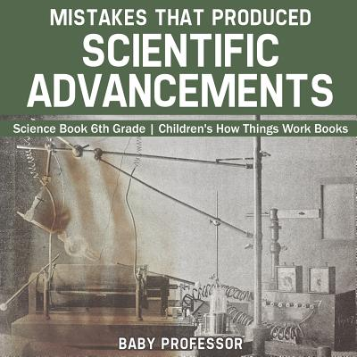 Mistakes That Produced Scientific Advancements - Science Book 6th Grade Children's How Things Work Books