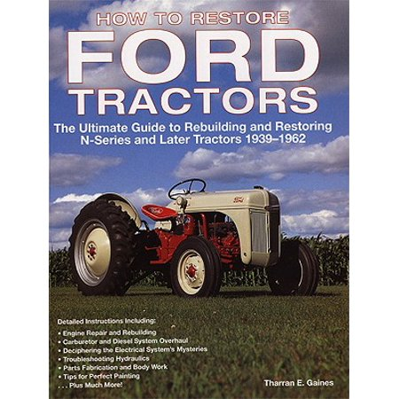 How to Restore Ford Tractors : The Ultimate Guide to Rebuilding and Restoring N-Series and Later Tractors 1939-1962