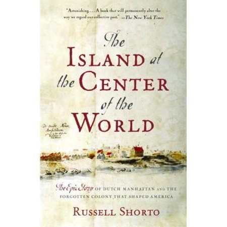 The Island At The Center Of The World  The Epic Story Of Dutch Manhattan And The Forgotten Colony That Shaped America