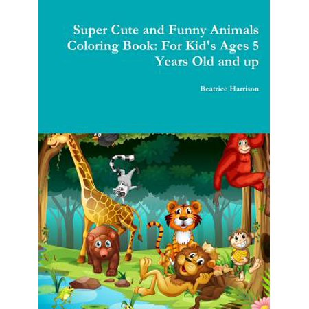 Super Cute and Funny Animals Coloring Book : For Kid's Ages 5 Years Old and Up - Coloring Pages For Girls 10 And Up