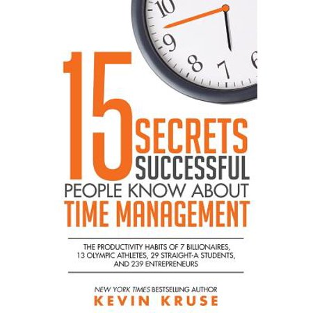 15 Secrets Successful People Know about Time Management : The Productivity Habits of 7 Billionaires, 13 Olympic Athletes, 29 Straight-A Students, and 239