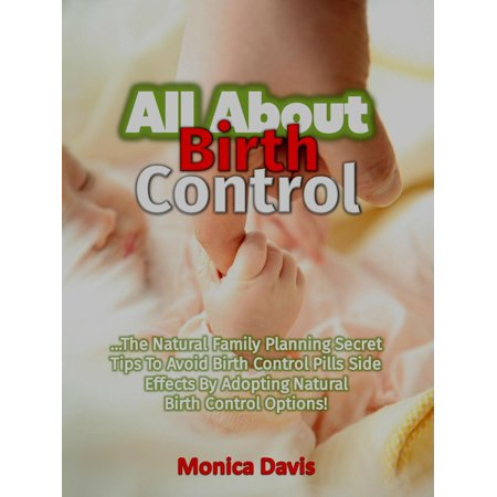All About Birth Control: The Natural Family Planning Secret Tips To Avoid Birth Control Pills Side Effects By Adopting Natural Birth Control Options! -