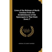 Lives of the Bishops of North Carolina from the Establishment of the Episcopate in That State Down T (Hardcover)