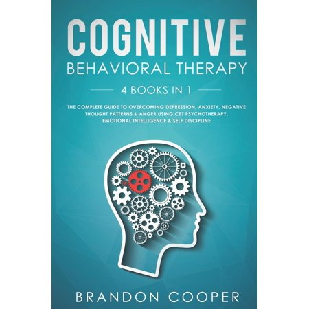 Cognitive Behavioral Therapy: 4 Books in 1: The Complete Guide to Overcoming Depression, Anxiety, Negative Thought Patterns & Anger Using CBT Psychotherapy, Emotional Intelligence & Self Discipline (P