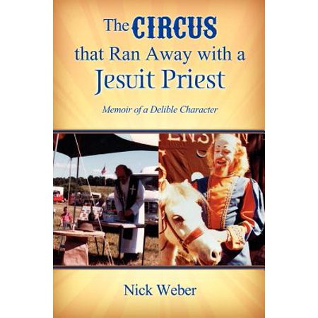 The Circus That Ran Away with a Jesuit Priest : Memoir of a Delible Character