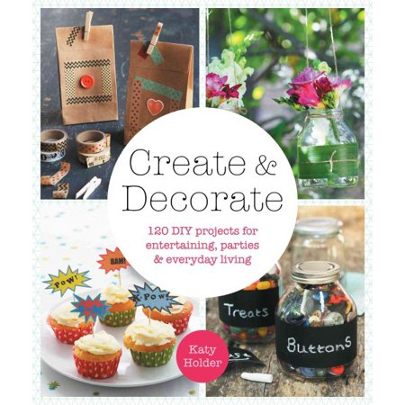 Create & Decorate : 120 DIY Projects for Entertaining, Parties, and Everyday Living for $<!---->