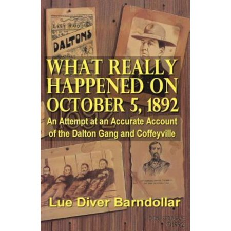 What Really Happened On October 5  1892  An Attempt At An Accurate Account Of The Dalton Gang And Coffeyville