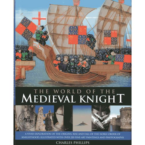 The World of the Medieval Knight: A Vivid Exploration of the Origins, Rise and Fall of the Noble Order of Knighthood, Illustrated With over 220 Fine-Art Paintings and Photographs