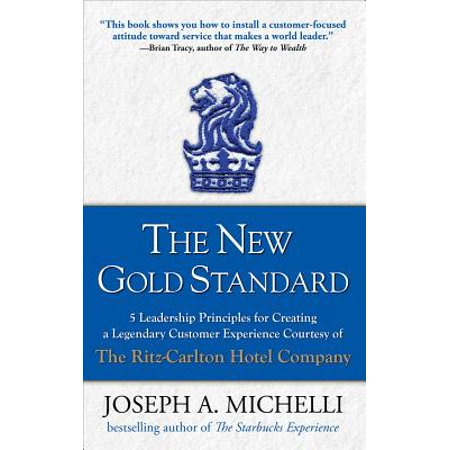 The New Gold Standard: 5 Leadership Principles for Creating a Legendary Customer Experience Courtesy of the Ritz-Carlton Hotel