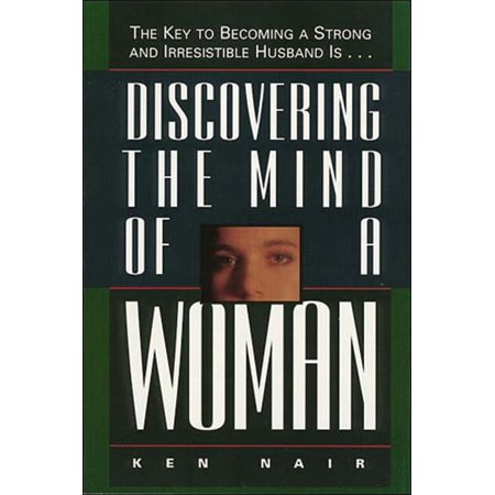Discovering the Mind of a Woman : The Key to Becoming a Strong and Irresistable Husband Is... (Paperback)