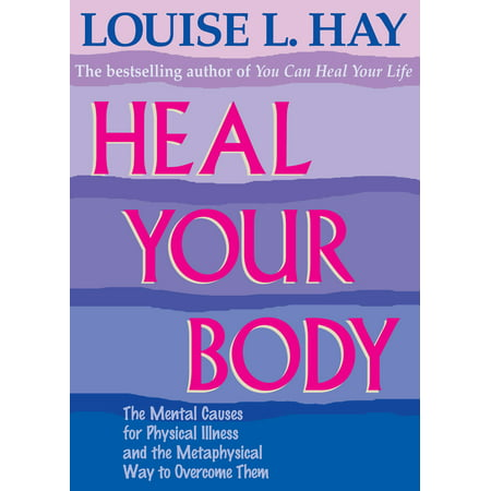 Heal Your Body : The Mental Causes for Physical Illness and the Metaphysical Way to Overcome Them