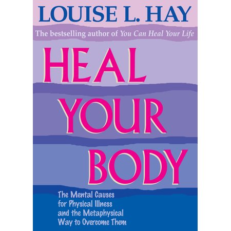 Heal Your Body : The Mental Causes for Physical Illness and the Metaphysical Way to Overcome
