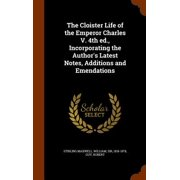 The Cloister Life of the Emperor Charles V. 4th Ed., Incorporating the Author's Latest Notes, Additions and Emendations