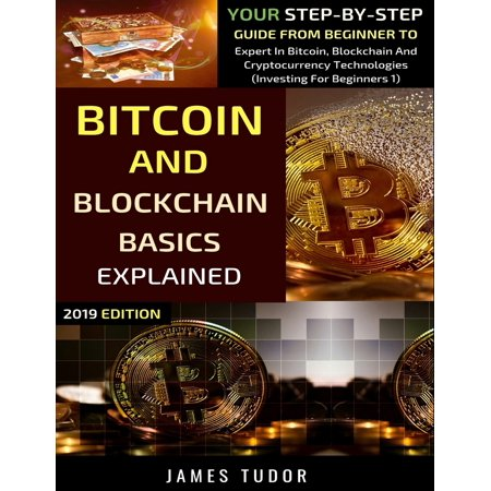 Investing for Beginners: Bitcoin And Blockchain Basics Explained: Your Step-By-Step Guide From Beginner To Expert In Bitcoin, Blockchain And Cryptocurrency Technologies